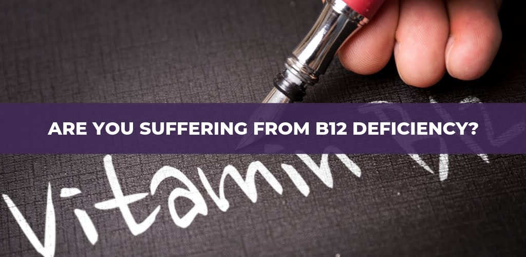 Are You Suffering From B12 Deficiency?