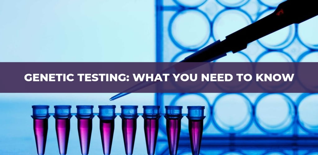 Genetic Testing: What You Need to Know